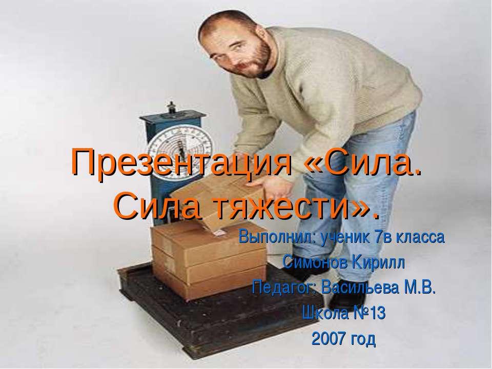 Презентация «Сила. Сила тяжести». Выполнил: ученик 7в класса Симонов Кирилл П...