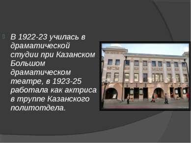 В 1922-23 училась в драматической студии при Казанском Большом драматическом ...