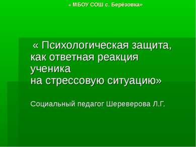 « МБОУ СОШ с. Берёзовка» « Психологическая защита, как ответная реакция учени...