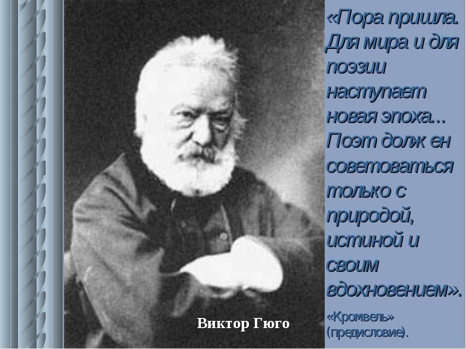 Виктор Гюго «Пора пришла. Для мира и для поэзии наступает новая эпоха... Поэт...