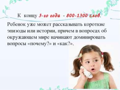 К концу 3-го года - 800-1300 слов. Ребенок уже может рассказывать короткие эп...