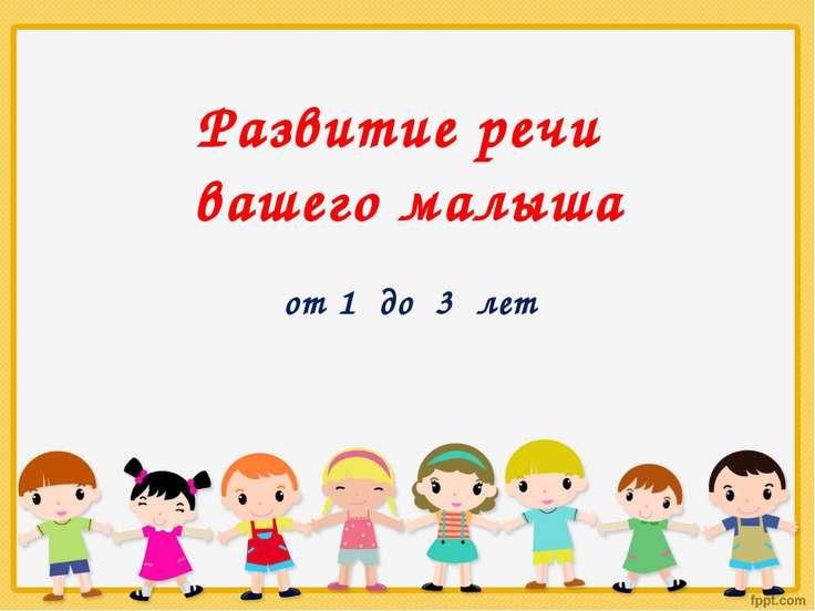 Развитие речи вашего малыша от 1 до 3 лет