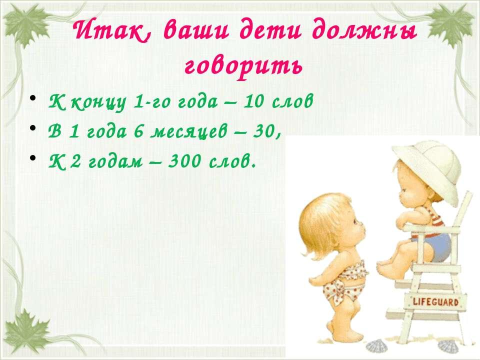 Итак, ваши дети должны говорить К концу 1-го года – 10 слов В 1 года 6 месяце...