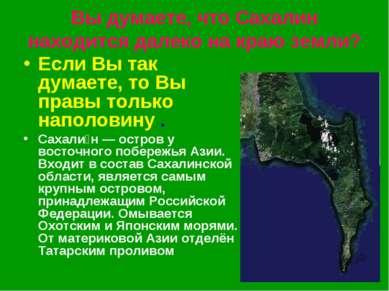 Вы думаете,что Сахалин находится далеко на краю земли? Если Вы так думаете, ...