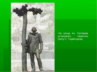 На улице Ак. Сатпаева установлен памятник поэту С. Торайгырову.