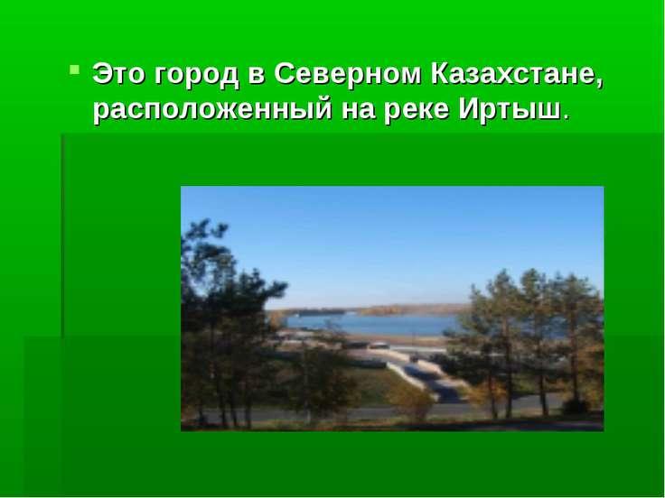 Это город в Северном Казахстане, расположенный на реке Иртыш.