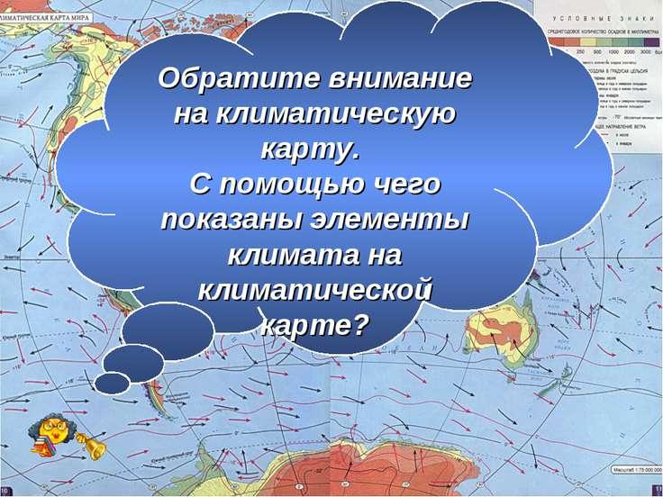 Климатическая карта Обратите внимание на климатическую карту. С помощью чего ...