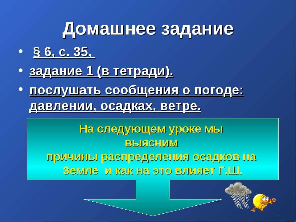 Домашнее задание § 6, с. 35, задание 1 (в тетради). послушать сообщения о пог...