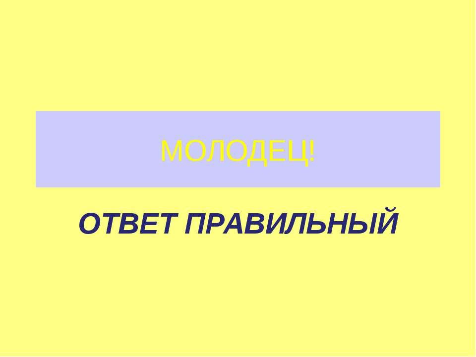 МОЛОДЕЦ! ОТВЕТ ПРАВИЛЬНЫЙ