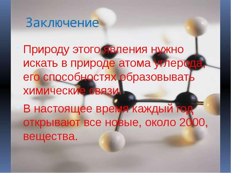 Заключение Природу этого явления нужно искать в природе атома углерода, его с...