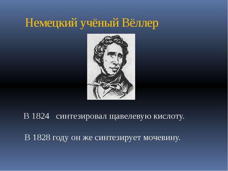 Немецкий учёный Вёллер В 1828 году он же синтезирует мочевину. В 1824 синтези...