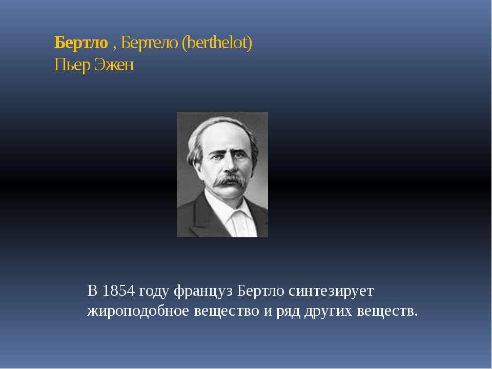 Бертло , Бертело (berthelot) Пьер Эжен В 1854 году француз Бертло синтезирует...