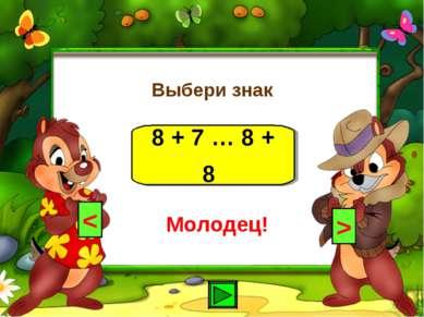 Выбери знак 8 + 7 … 8 + 8 < > Молодец!