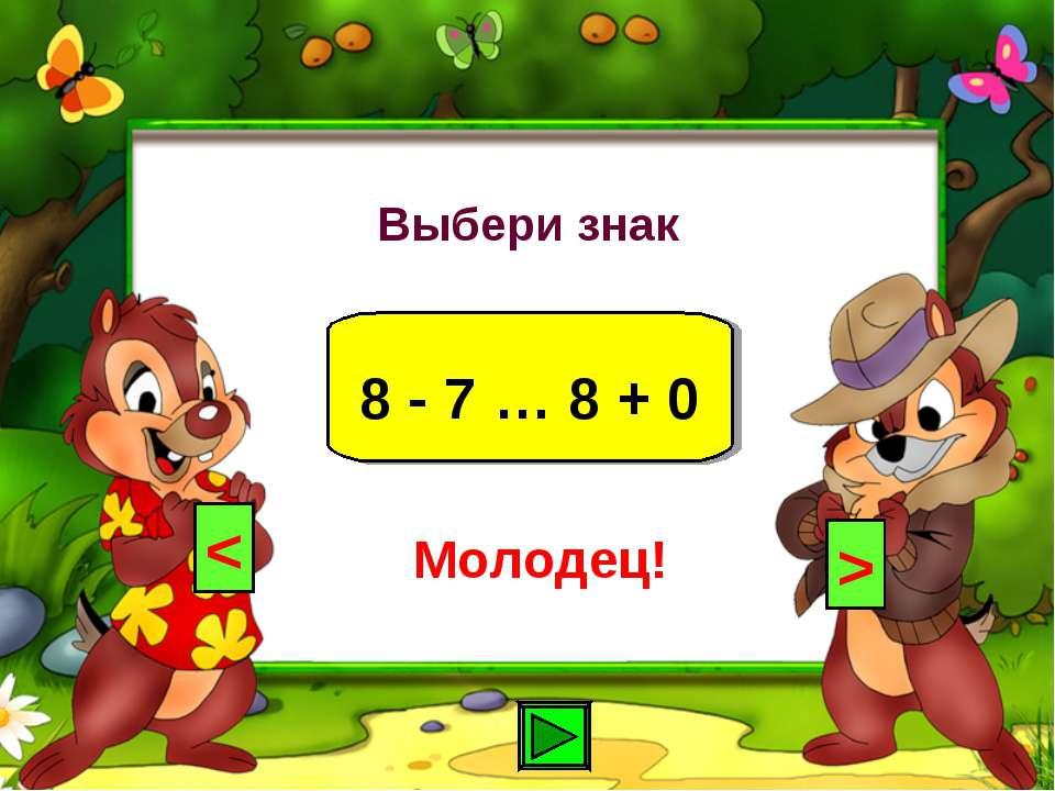 Выбери знак 8 - 7 … 8 + 0 < > Молодец!