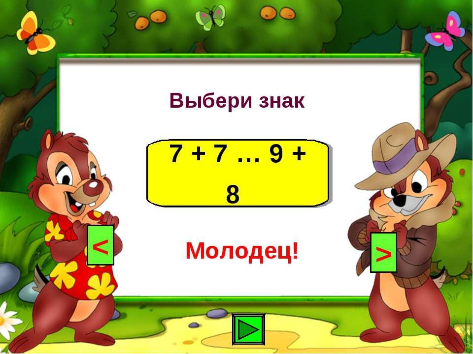 Выбери знак 7 + 7 … 9 + 8 < > Молодец!
