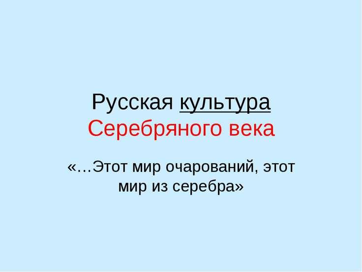 Русская культура Серебряного века «…Этот мир очарований, этот мир из серебра»