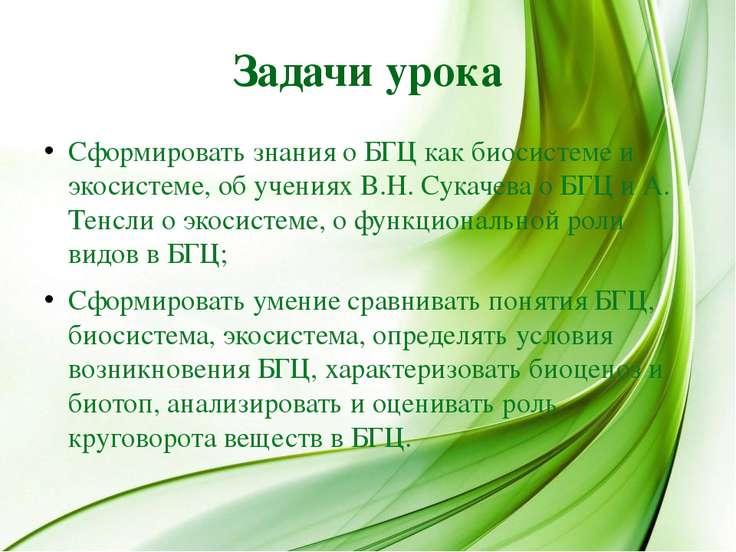 Задачи урока Сформировать знания о БГЦ как биосистеме и экосистеме, об учения...
