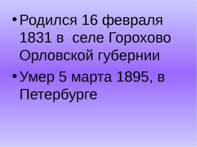 Родился 16 февраля 1831 в селе Горохово Орловской губернии Умер 5 марта 1895,...