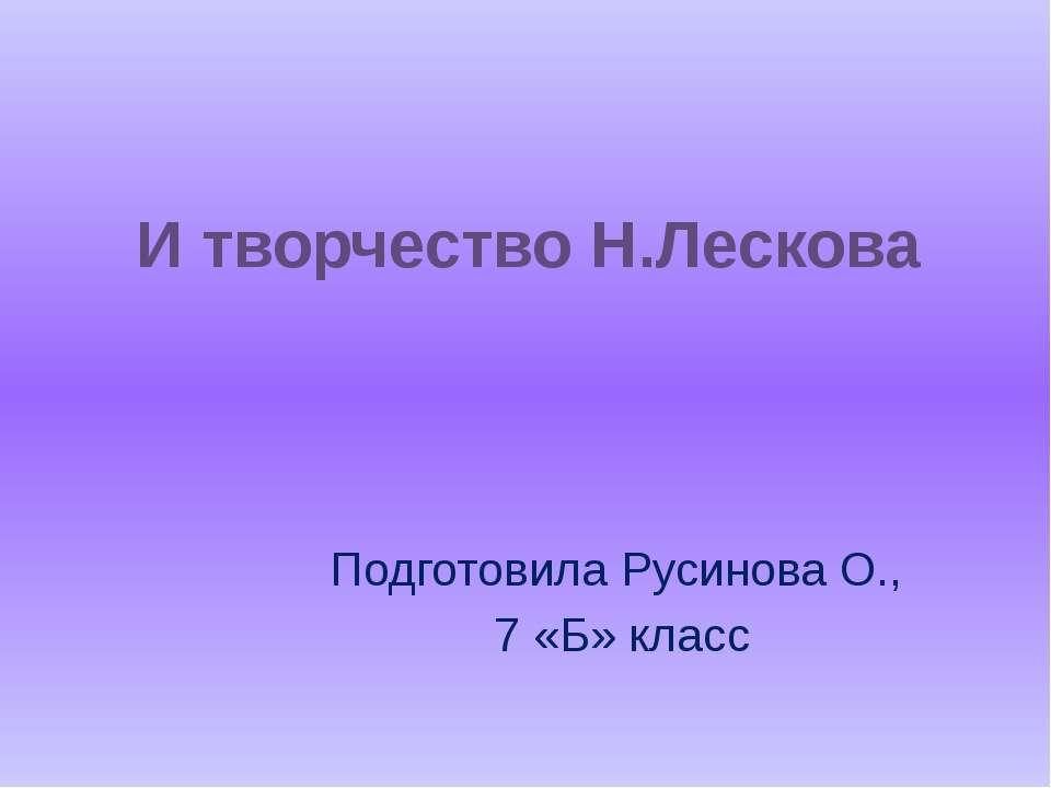 И творчество Н.Лескова Подготовила Русинова О., 7 «Б» класс