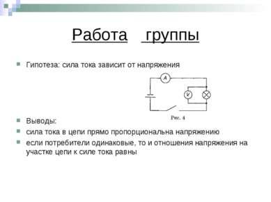 Работа группы Гипотеза: сила тока зависит от напряжения Выводы: сила тока в ц...