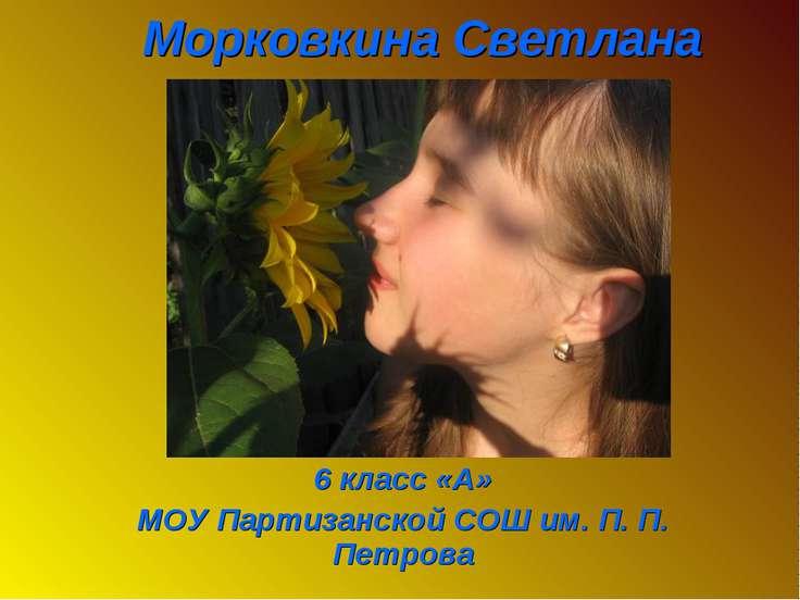 Морковкина Светлана 6 класс «А» МОУ Партизанской СОШ им. П. П. Петрова