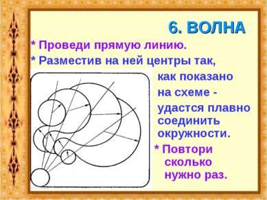 6. ВОЛНА * Проведи прямую линию. * Разместив на ней центры так, как показано ...