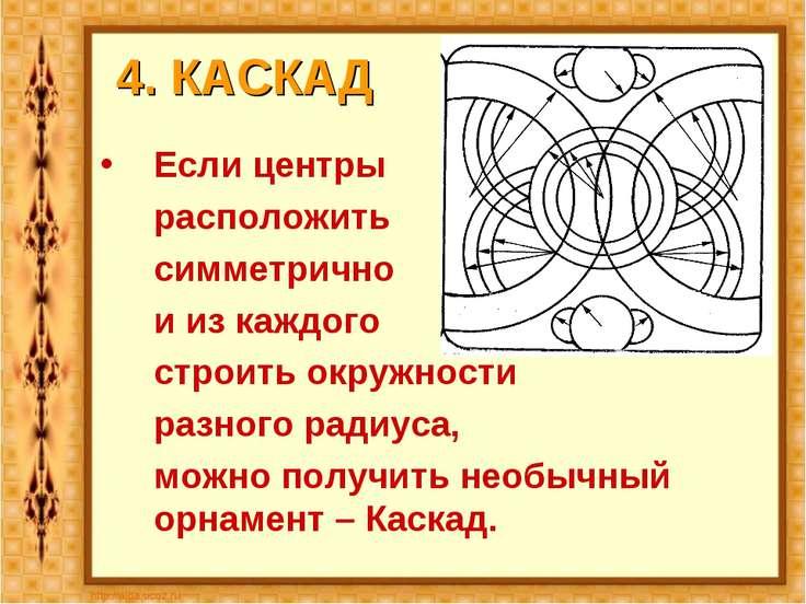 4. КАСКАД Если центры расположить симметрично и из каждого строить окружности...