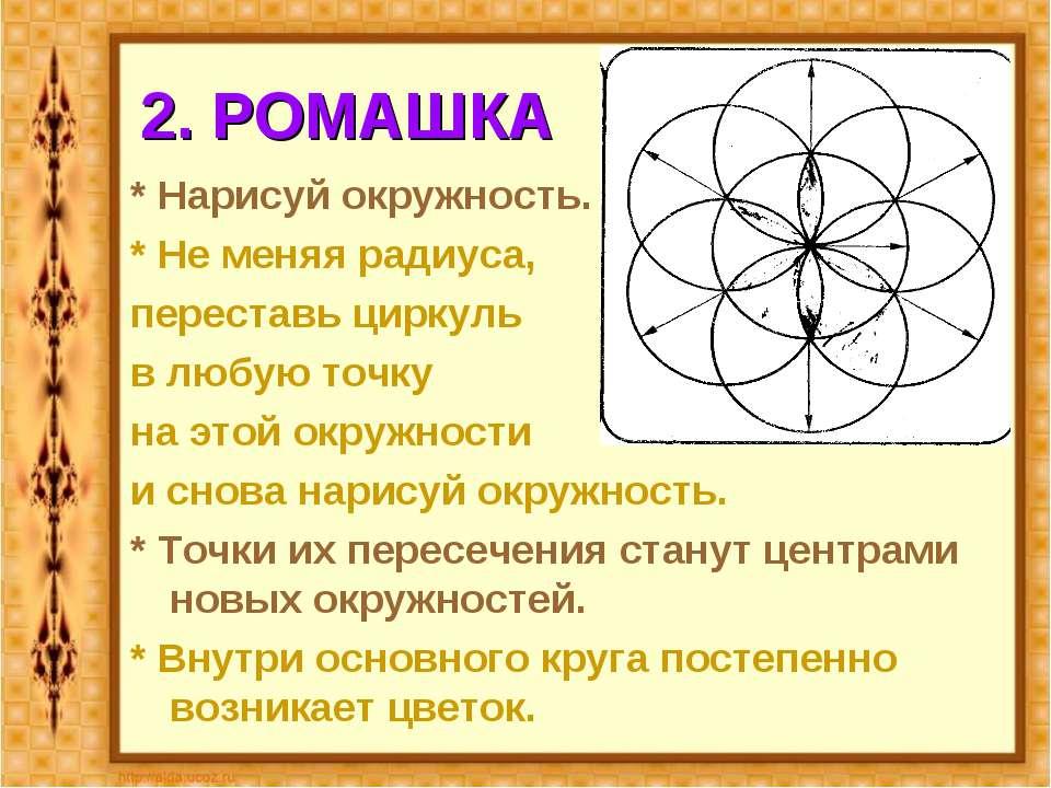 2. РОМАШКА * Нарисуй окружность. * Не меняя радиуса, переставь циркуль в любу...