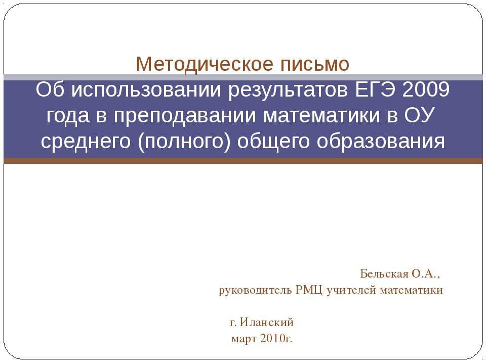 Бельская О.А., руководитель РМЦ учителей математики г. Иланский март 2010г. М...