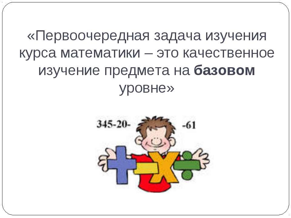 «Первоочередная задача изучения курса математики – это качественное изучение ...