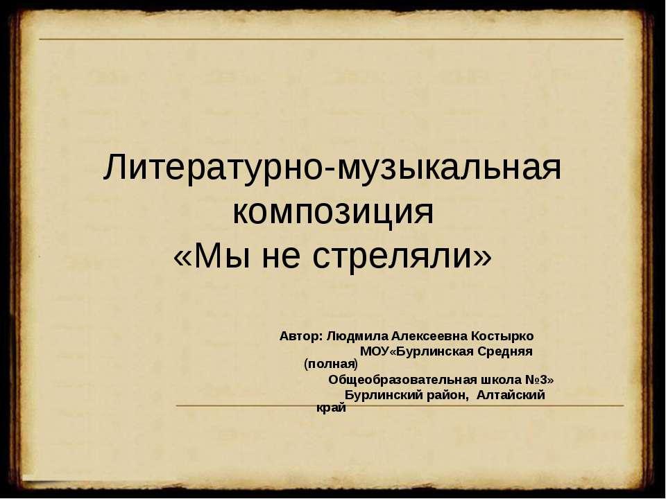 Литературно-музыкальная композиция «Мы не стреляли» Автор: Людмила Алексеевна...