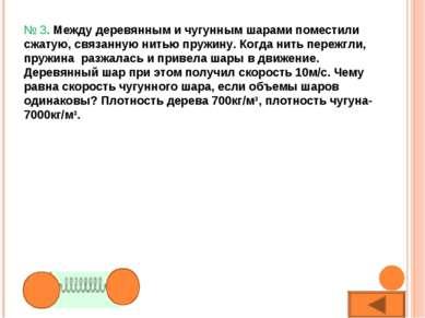 № 3. Между деревянным и чугунным шарами поместили сжатую, связанную нитью пру...