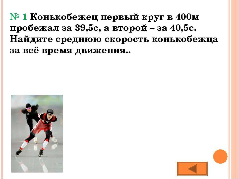 № 1 Конькобежец первый круг в 400м пробежал за 39,5с, а второй – за 40,5с. На...