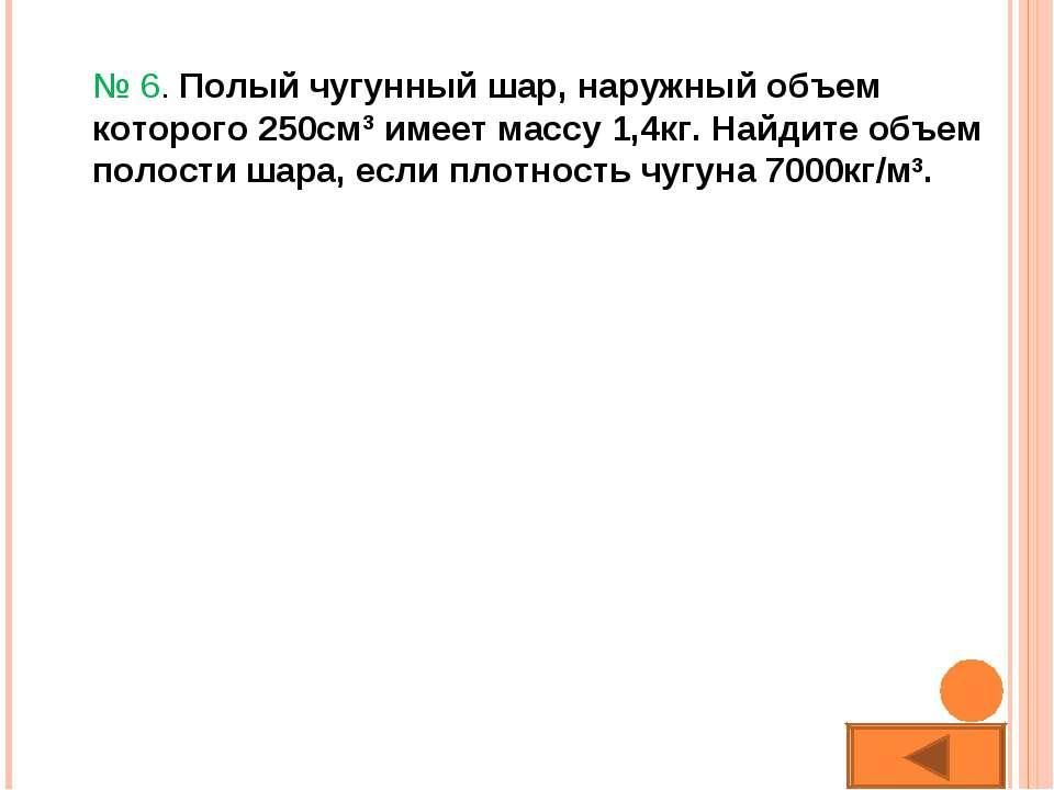 № 6. Полый чугунный шар, наружный объем которого 250см3 имеет массу 1,4кг. На...