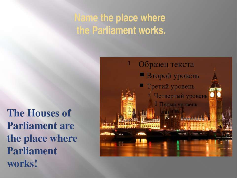 Name the place where the Parliament works. The Houses of Parliament are the p...