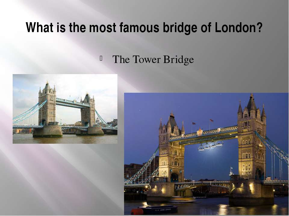 What is the most famous bridge of London? The Tower Bridge