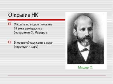 Открытие НК Открыты во второй половине 19 века швейцарским биохимиком Ф. Мише...