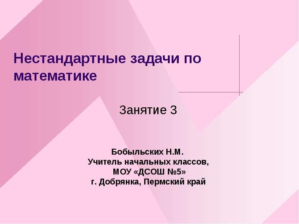 Нестандартные задачи по математике Занятие 3 Бобыльских Н.М. Учитель начальны...