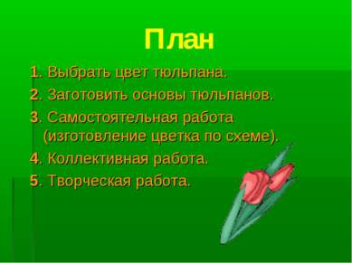 План 1. Выбрать цвет тюльпана. 2. Заготовить основы тюльпанов. 3. Самостоятел...