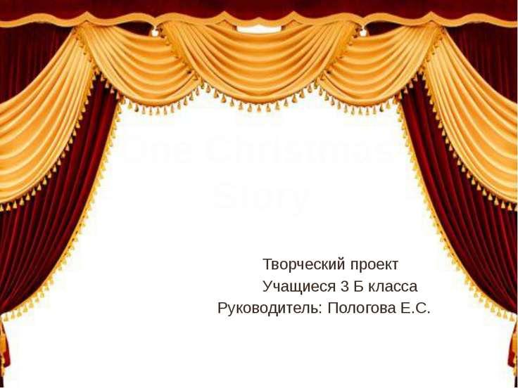 Творческий проект Учащиеся 3 Б класса Руководитель: Пологова Е.С. One Christm...