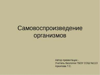 Самовоспроизведение организмов Автор презентации - Учитель биологии ГБОУ СОШ ...