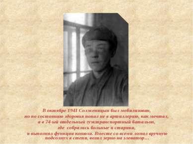 В октябре 1941 Солженицын был мобилизован, но по состоянию здоровья попал не ...