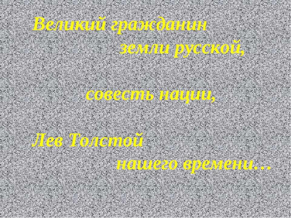 Великий гражданин земли русской, совесть нации, Лев Толстой нашего времени…
