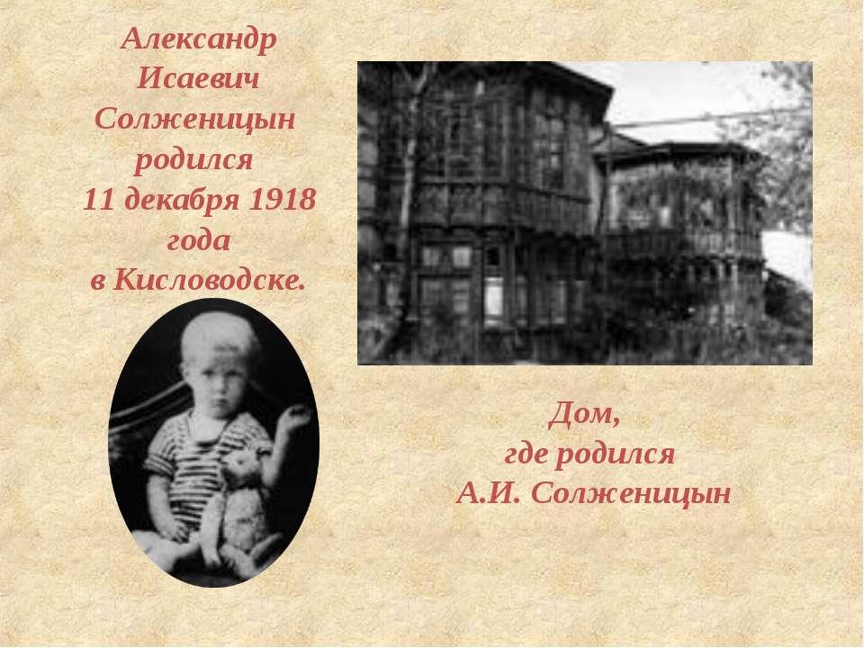 Александр Исаевич Солженицын родился 11 декабря 1918 года в Кисловодске. Дом,...