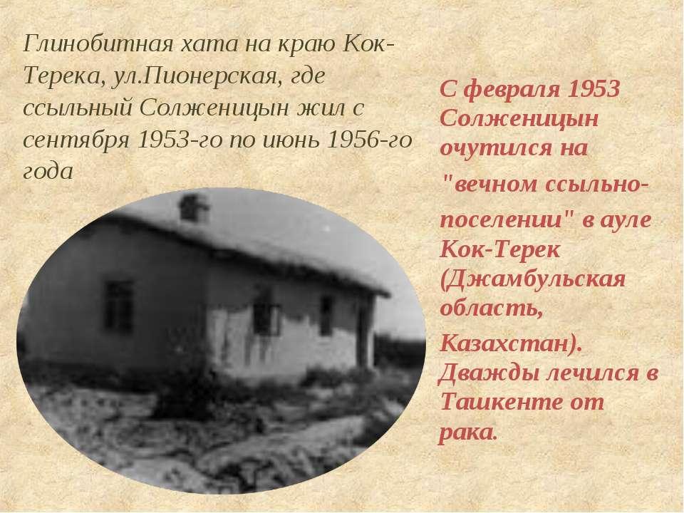 """С февраля 1953 Солженицын очутился на """"вечном ссыльно- поселении"""" в ауле Кок-..."""