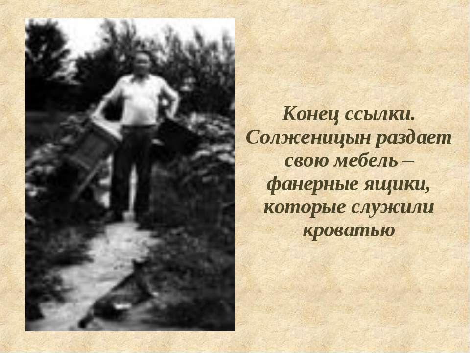 Конец ссылки. Солженицын раздает свою мебель – фанерные ящики, которые служил...