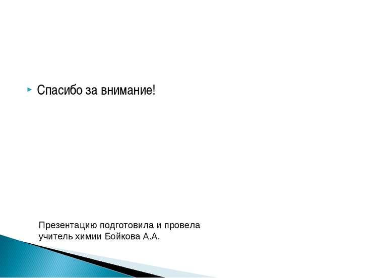 Спасибо за внимание! Презентацию подготовила и провела учитель химии Бойкова ...