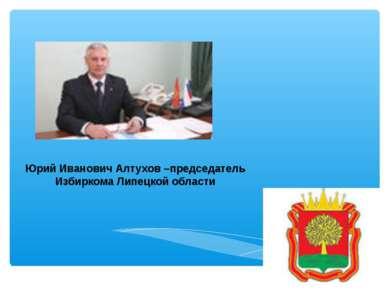 Юрий Иванович Алтухов –председатель Избиркома Липецкой области