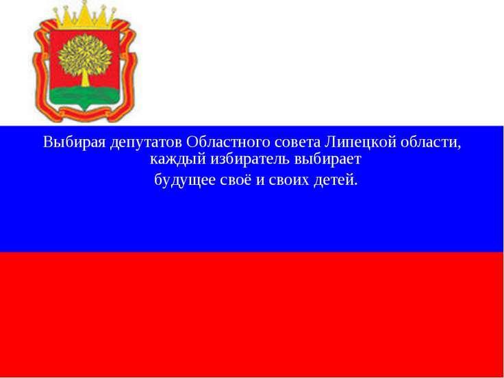 Выбирая депутатов Областного совета Липецкой области, каждый избиратель выбир...
