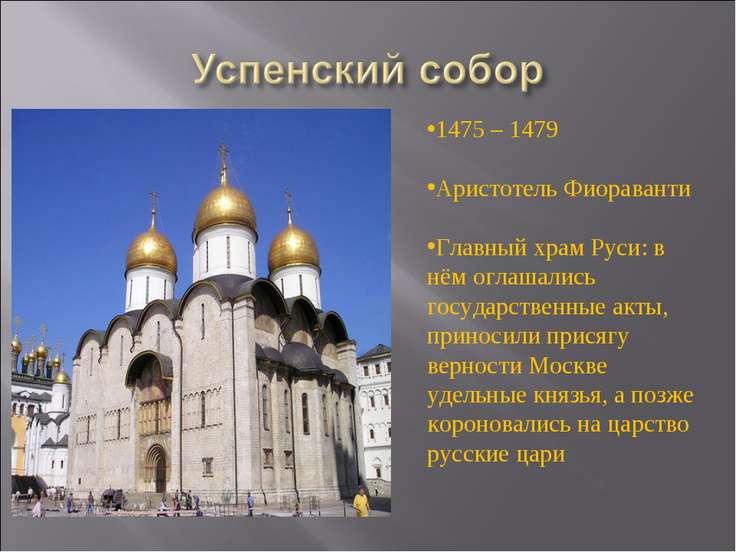 1475 – 1479 Аристотель Фиораванти Главный храм Руси: в нём оглашались государ...